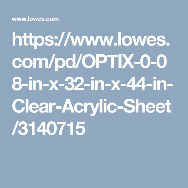 https://www.lowes.com/pd/OPTIX-0-08-in-x-32-in-x-44-in-Clear-Acrylic-Sheet/3140715