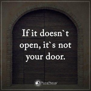 If it doesn't open, it's not your door. When you feel lost in life, remember that if you hit a roadblock, you can always turn around and find a different way. There are many paths to take in life, and you might still be looking for the right one for you. Take your time, and don't rush your destiny.