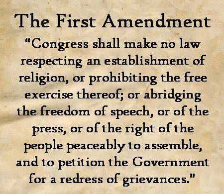 The First Amendment to the US Constitution - Congress shall make no law respecting an establishment of religion, or prohibiting the free exercise thereof; or abridging the freedom of speech, or of the press; or the right of the people peaceably to assemble, and to petition the Government for a redress of grievances.