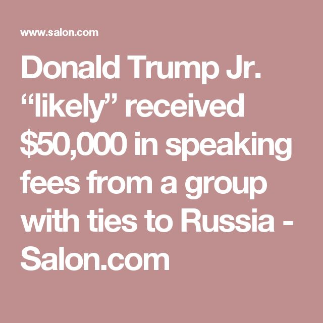 """Donald Trump Jr. """"likely"""" received $50,000 in speaking fees from a group with ties to Russia - Salon.com"""