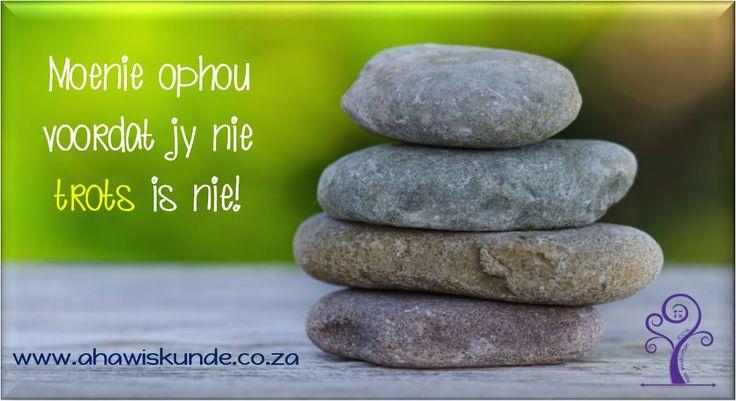 Moenie ophou voordat jy nie trots is nie!  Wiskunde is aanhou, moedhou, uithou en weerbou.