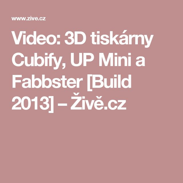 Video: 3D tiskárny Cubify, UP Mini a Fabbster [Build 2013] – Živě.cz