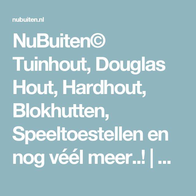 NuBuiten© Tuinhout, Douglas Hout, Hardhout, Blokhutten, Speeltoestellen en nog véél meer..!   NuBuiten