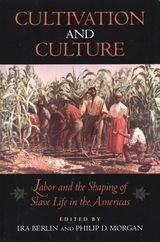 Cultivation and Culture: Labor and the Shaping of Slave Life in the Americas ~ edited by Ira Berlin and Philip D. Morgan ~ University of Virginia Press ~ 1993