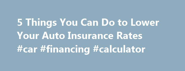 5 Things You Can Do to Lower Your Auto Insurance Rates #car #financing #calculator http://insurance.remmont.com/5-things-you-can-do-to-lower-your-auto-insurance-rates-car-financing-calculator/  #auto insurance price # 5 Things You Can Do to Lower Your Auto Insurance Rates Hear me roar, for I am the insurance king. It's not something I set out to become. I suppose it just happened — like going bald. Maybe it's because buying insurance is as inevitable as death and taxes. And while […]The post…