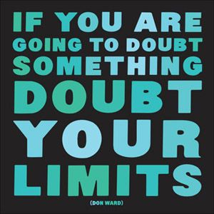 If you are going to doubt something, doubt your limits!