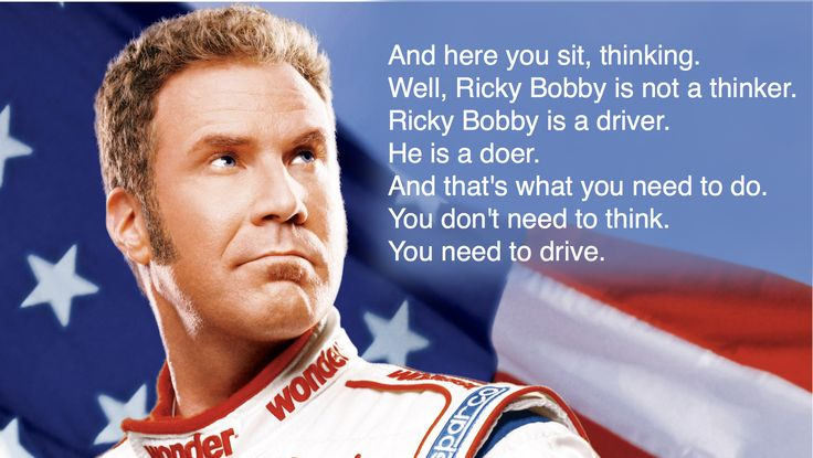 Ricky bobby is a driver he is a doer and that s what you need to do