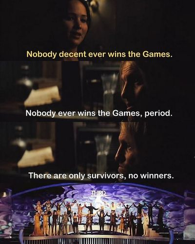 Katniss: Nobody decent ever wins the Games. Haymitch: Nobody ever wins the Games period. There are only survivors, no winners.