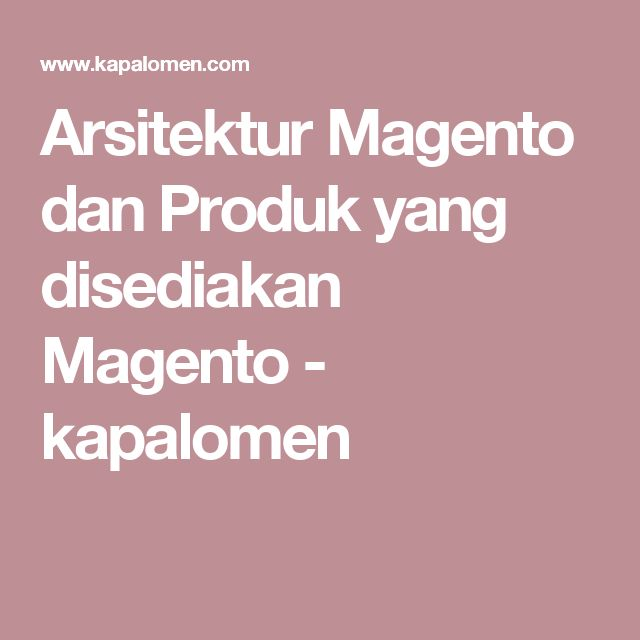 Arsitektur Magento dan Produk yang disediakan Magento           -            kapalomen