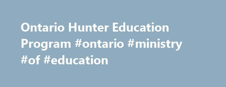 Ontario Hunter Education Program #ontario #ministry #of #education http://south-dakota.remmont.com/ontario-hunter-education-program-ontario-ministry-of-education/  # Welcome to Ontario s Hunter Education Program! Hunting is an ancient tradition and an integral part of our cultural heritage. The ancestors of today s human populations ensured our survival by hunting for food and clothing. Today hunting is still an important activity for millions of people around the world. For many, it is…