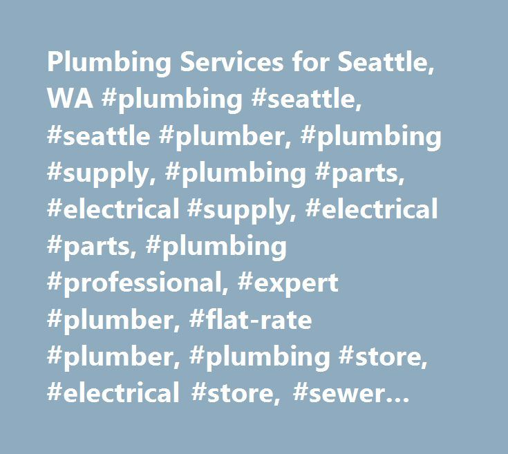 Plumbing Services for Seattle, WA #plumbing #seattle, #seattle #plumber, #plumbing #supply, #plumbing #parts, #electrical #supply, #electrical #parts, #plumbing #professional, #expert #plumber, #flat-rate #plumber, #plumbing #store, #electrical #store, #sewer #repair #seattle, #drain #repair #seattle, #faucet #repair, #faucet #installation, #water #heaters, #tankless #water #heater…