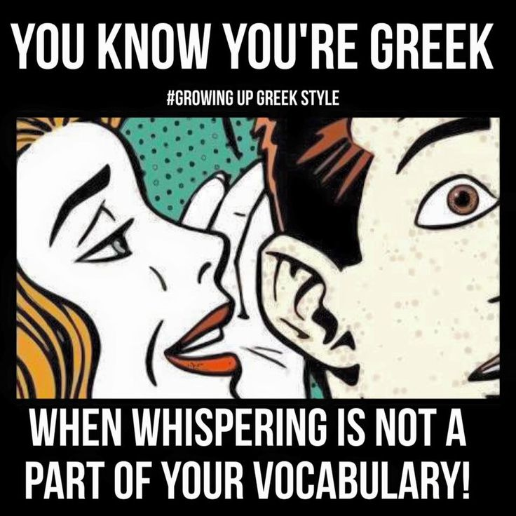 You know you're Greek when whispering is not a part of your vocabulary!