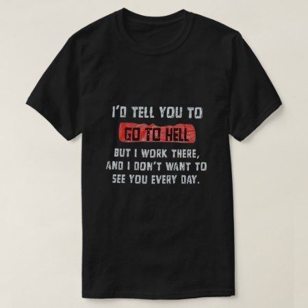 I'd tell you to go to hell T-Shirt but I work there and I don't want to see you every day