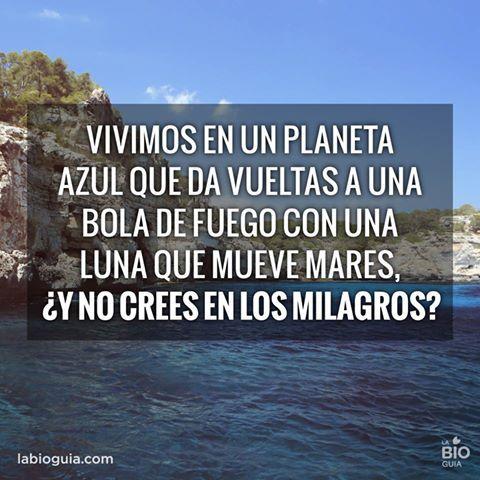 Vivimos en un planeta azul que da vueltas a una bola de fuego con una luna que meuve mares ¿Y no crees en los milagros?