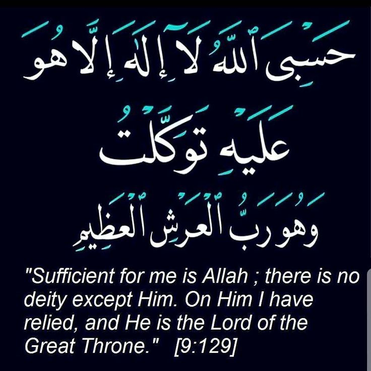 Sufficient for me is Allah, there is no deity except him, on him i have relied and he is the lord of the great throne.