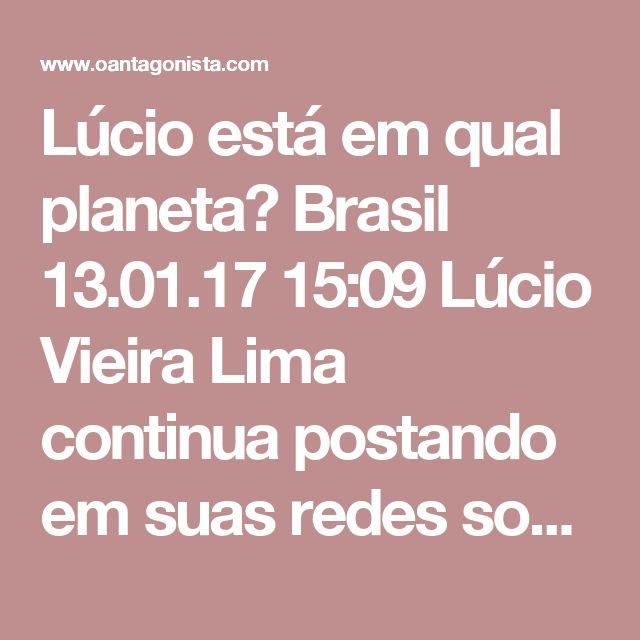 """Lúcio está em qual planeta?  Brasil 13.01.17 15:09 Lúcio Vieira Lima continua postando em suas redes sociais notícias de que é o favorito para a vaga de vice-presidente da Câmara.  A PF só não bateu à porta do deputado hoje porque ele é """"protegido"""" pelo foro privilegiado."""