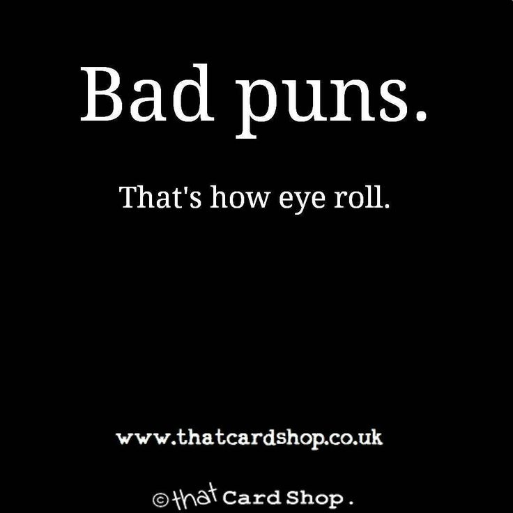 Bad puns are basically my life and i love seeing people's reactions, making them eye roll is one of hobbies xd