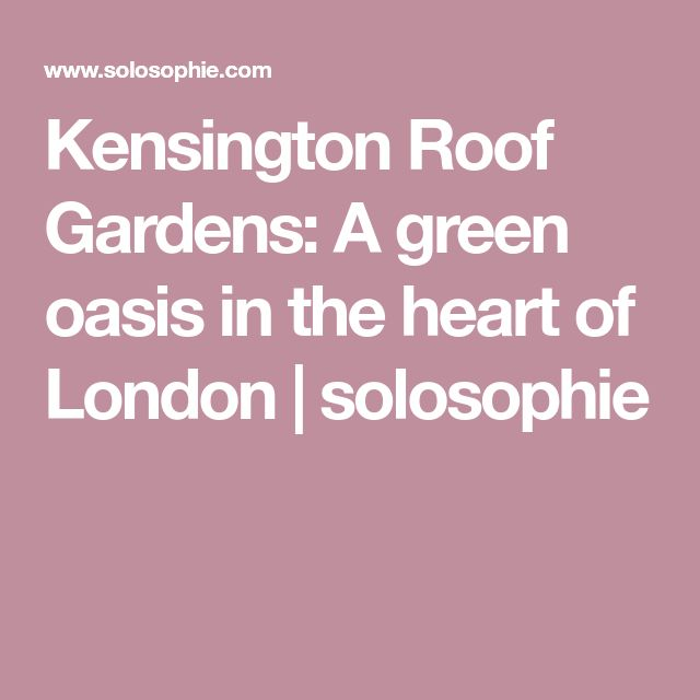 Kensington Roof Gardens: A green oasis in the heart of London | solosophie
