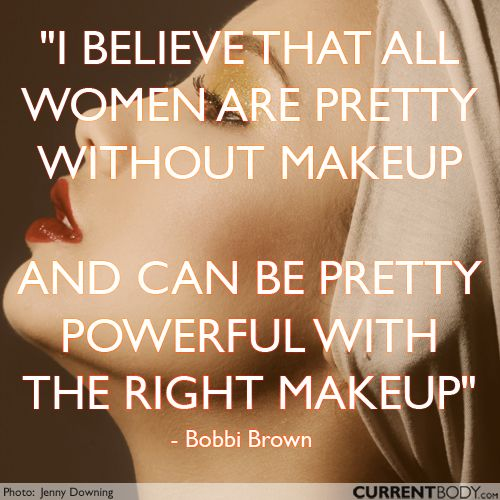I believe that all women are pretty without makeup and can be pretty powerful with the right makeup.