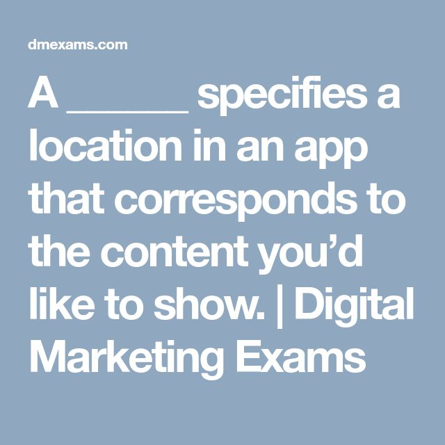 A Specifies A Location In An App That Corresponds To The Content You D Like To Show Digital Marketing Exams Digital Marketing Exam App