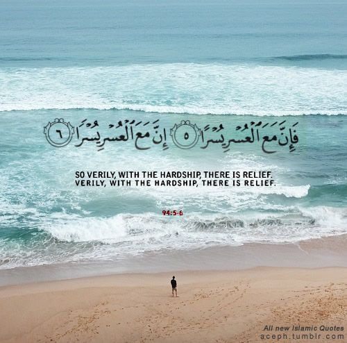 """""""So verily, with the hardship, there is relief. Verily with the hardship, there is relief."""" Surah Ash-Sharh(94): 5-6"""