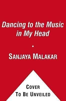 Dancing to the Music in My Head, Memoirs of the People s Idol by Sanjaya Malakar