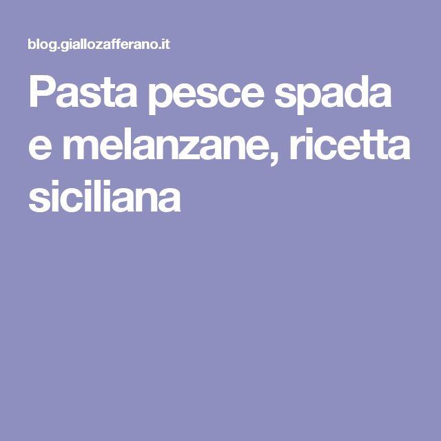 Pasta pesce spada e melanzane, ricetta siciliana