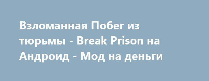 Взломанная Побег из тюрьмы - Break Prison на Андроид - Мод на деньги http://android-gamerz.ru/2202-vzlomannaya-pobeg-iz-tyurmy-break-prison-na-android-mod-na-dengi.html