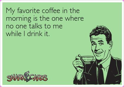My favorite coffee in the morning is the one where no one talks to me while I drink it. | Snarkecards