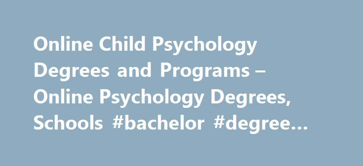 Online Child Psychology Degrees and Programs – Online Psychology Degrees, Schools #bachelor #degree #online http://degree.nef2.com/online-child-psychology-degrees-and-programs-online-psychology-degrees-schools-bachelor-degree-online/  #child psychology degree # Online Child Psychology Degrees and Programs Those who have chosen child psychology as a career would agree that it is one of the most rewarding and challenging fields of study. Even though education requirements are set high, and the…