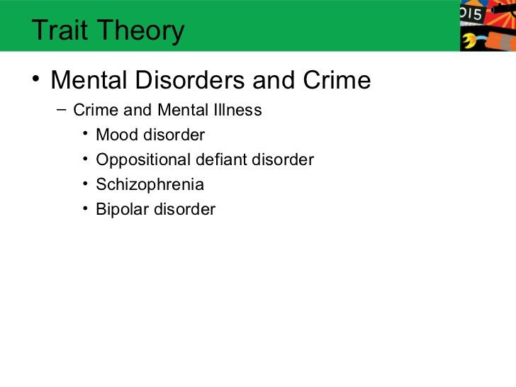 Trait Theory• Mental Disorders and Crime  – Crime and Mental Illness     • Mood disorder     • Oppositional defiant disord...