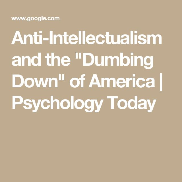 """Anti-Intellectualism and the """"Dumbing Down"""" of America   Psychology Today"""