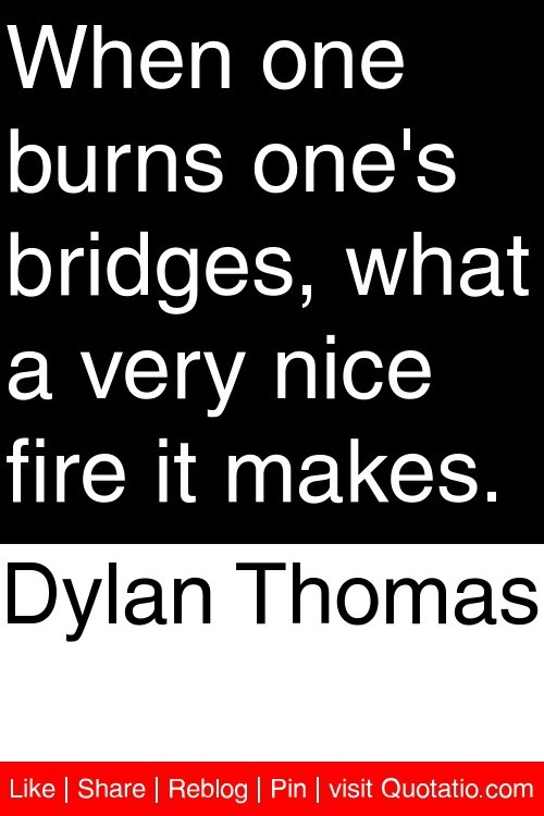 Dylan Thomas - When one burns one's bridges, what a very nice fire it makes. #quotations #quotes