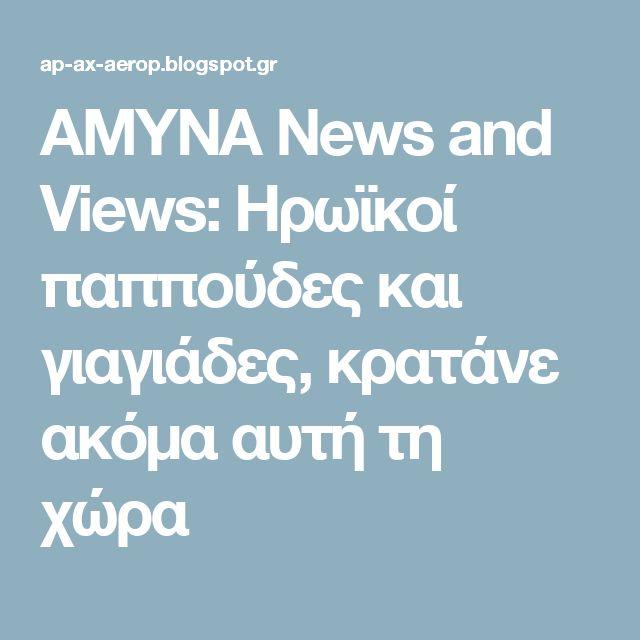 AMYNA News and Views: Ηρωϊκοί παππούδες και γιαγιάδες, κρατάνε ακόμα αυτή τη χώρα