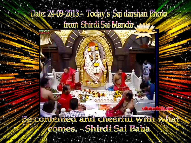 Be contented and cheerful with what comes. - Sai Baba Monday, 24-09 -2013: Today's Sai Baba darshan picture from Sai Baba Samadhi Mandir.    !! OM SAI RAM !! -  Daily Live Darshan timing 4 a.m. - 11.15 p.m. IST  http://www.saibabaofindia.com/shirdi_sai_baba_live_online_samadhi_mandir_darshan.htm