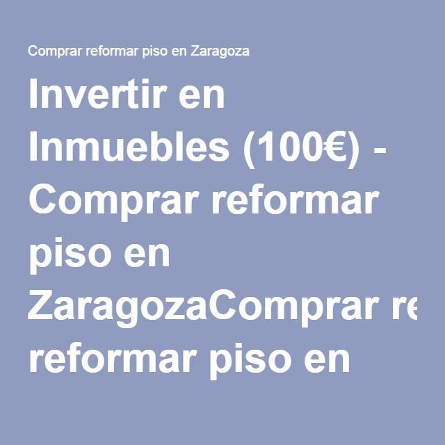 Invertir en Inmuebles (100€) - Comprar reformar piso en ZaragozaComprar reformar piso en Zaragoza