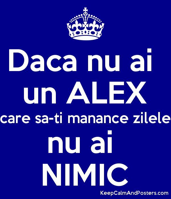 Daca nu ai  un ALEX care sa-ti manance zilele nu ai  NIMIC