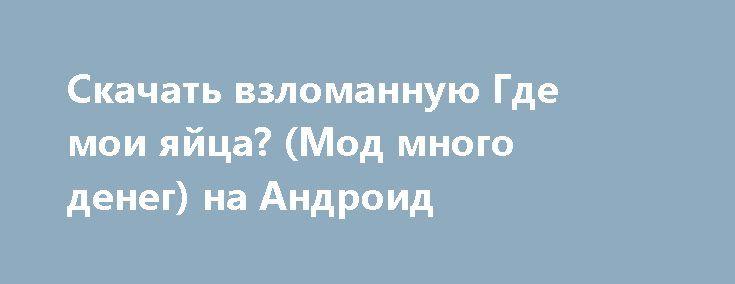 Скачать взломанную Где мои яйца? (Мод много денег) на Андроид http://galaxy-gamers.ru/1594-skachat-vzlomannuyu-gde-moi-yayca-mod-mnogo-deneg-na-android.html