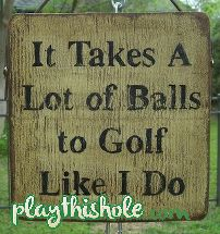 It takes a lot of Balls to Golf Like I Do! Don't be jealous I have some awesome Golf Game!! For more humor visit www.playthishole.com and let us make your Friday that much better!!