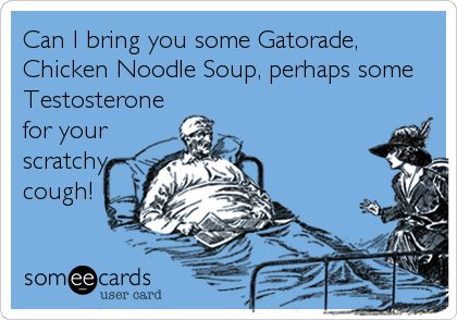 Can I bring you some Gatorade, Chicken Noodle Soup, perhaps some Testosterone for your scratchy cough!~ When Men Get Sick!!!