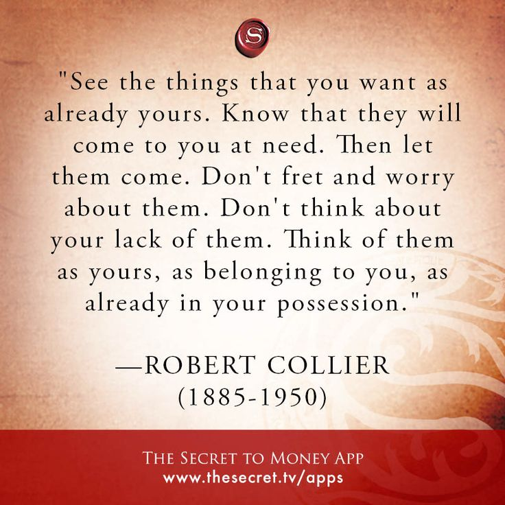 """See the things that you want as already yours. Know that they will come to you at need. Then let them come. Don't fret and worry about them. Don't think about your lack of them. Think of them as yours, as belonging to you, as already in your possession."" \n -ROBERT COLLIER \n (1885-1950)  from The Secret To Money app"
