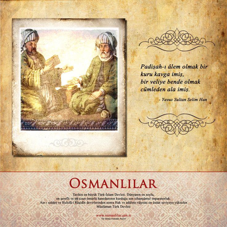 Padişah-ı âlem olmak bir kuru kavga imiş, bir veliye bende olmak cümleden ala imiş. - Yavuz Sultan Selim Han