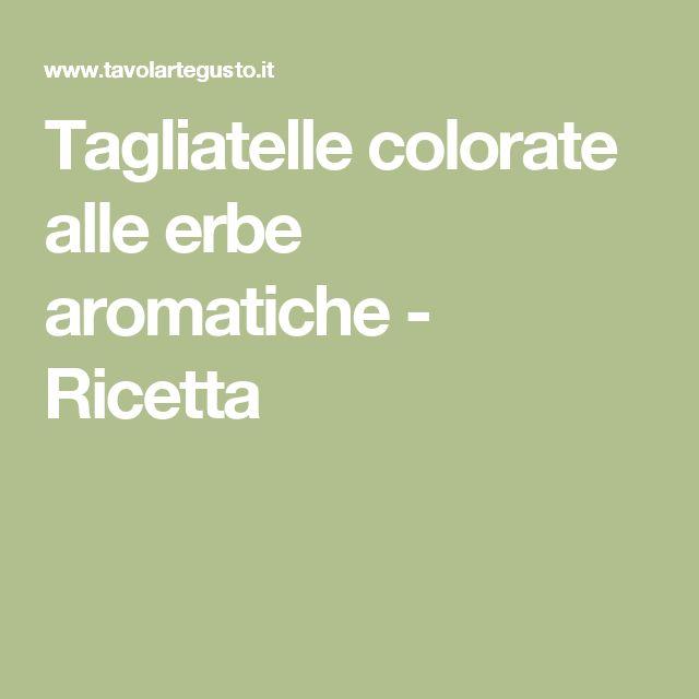 Tagliatelle colorate alle erbe aromatiche - Ricetta