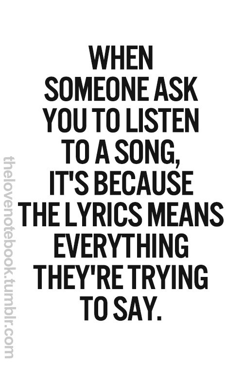 When someone asks you to listen to a song, it's because the lyrics mean everything they're trying to say.
