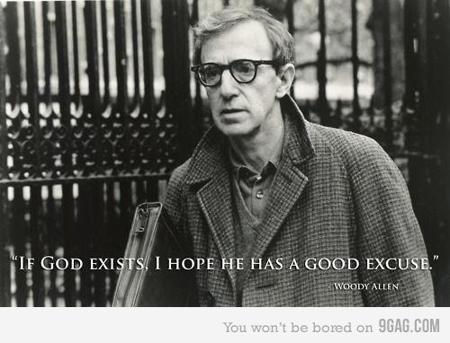 If God exists, I hope he has a good excuse.  -Woody Allen