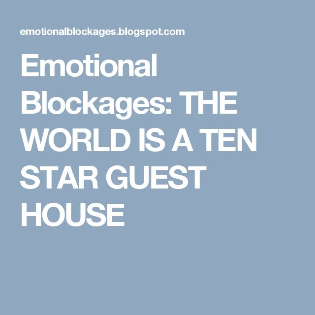 Emotional Blockages: THE WORLD IS A TEN STAR GUEST HOUSE