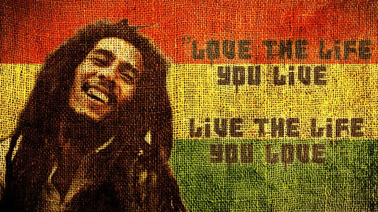Love the life you live, Live the life you love. Bob