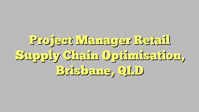 Project Manager Retail Supply Chain Optimisation, Brisbane, QLD
