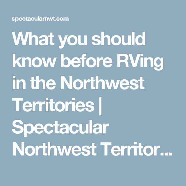 What you should know before RVing in the Northwest Territories | Spectacular Northwest Territories