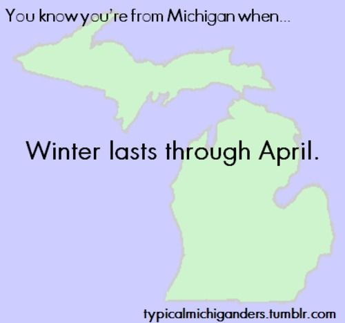 April?!  Try May!  I've even seen an occasional snow flurry in June.  If you live in the U.P....... do they even have summer there?? (scratching head....)